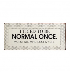 Humorous metal sign with the wording I tried to be normal once. Worst two minutes of my life.