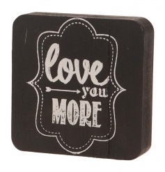A shabby chic style black and white printed block sign with a sweet 'love you more' slogan.